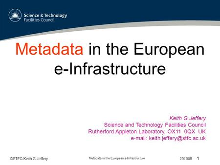 ©STFC/Keith G Jeffery Metadata in the European e-Infrastructure 201009 1 Metadata in the European e-Infrastructure Keith G Jeffery Science and Technology.