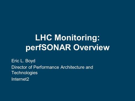 LHC Monitoring: perfSONAR Overview Eric L. Boyd Director of Performance Architecture and Technologies Internet2.