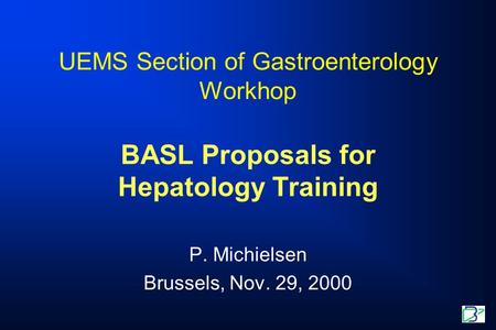 UEMS Section of Gastroenterology Workhop BASL Proposals for Hepatology Training P. Michielsen Brussels, Nov. 29, 2000.