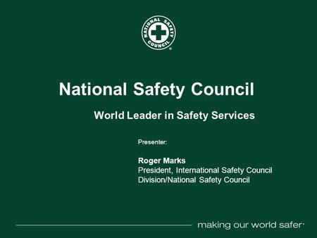 ® National Safety Council World Leader in Safety Services Presenter: Roger Marks President, International Safety Council Division/National Safety Council.