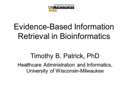 Evidence-Based Information Retrieval in Bioinformatics Timothy B. Patrick, PhD Healthcare Administration and Informatics, University of Wisconsin-Milwaukee.