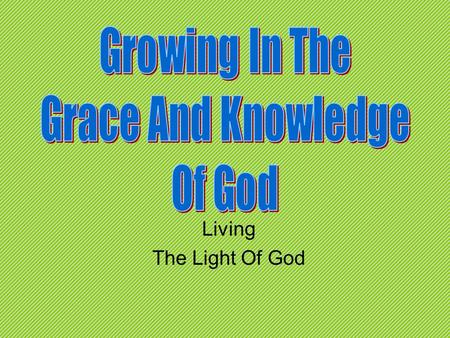 Living The Light Of God. Review Knowing, Growing, Understanding, Living, Giving Understanding how all of the Bible comes together and our part in bringing.