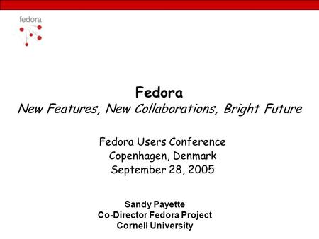 Fedora New Features, New Collaborations, Bright Future Fedora Users Conference Copenhagen, Denmark September 28, 2005 Sandy Payette Co-Director Fedora.