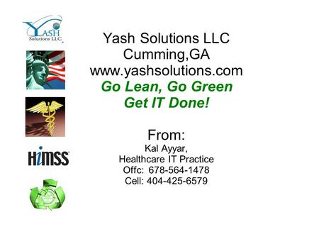 Yash Solutions LLC Cumming,GA www.yashsolutions.com Go Lean, Go Green Get IT Done! From: Kal Ayyar, Healthcare IT Practice Offc: 678-564-1478 Cell: 404-425-6579.