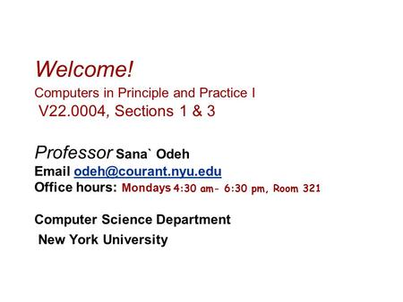 Welcome! Computers in Principle and Practice I V22.0004, Sections 1 & 3 Professor Sana` Odeh  Office hours: Mondays 4:30 am-
