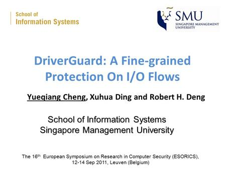 DriverGuard: A Fine-grained Protection On I/O Flows Yueqiang Cheng, Xuhua Ding and Robert H. Deng School of Information Systems Singapore Management University.