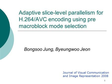 1 Adaptive slice-level parallelism for H.264/AVC encoding using pre macroblock mode selection Bongsoo Jung, Byeungwoo Jeon Journal of Visual Communication.