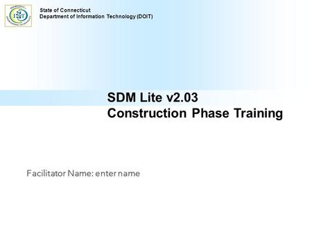 Comprehensive Delivery Process SDM Lite v2.03 Construction Phase Training Facilitator Name: enter name State of Connecticut Department of Information Technology.