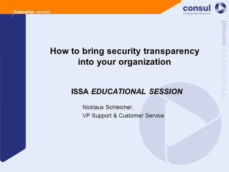 Enterprise security How to bring security transparency into your organization ISSA EDUCATIONAL SESSION Nicklaus Schleicher, VP Support & Customer Service.
