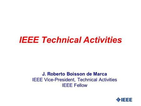 IEEE Technical Activities J. Roberto Boisson de Marca IEEE Vice-President, Technical Activities IEEE Fellow.