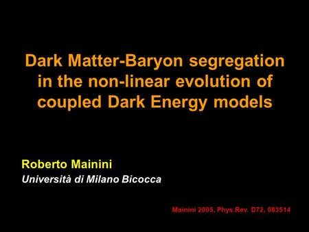 Dark Matter-Baryon segregation in the non-linear evolution of coupled Dark Energy models Roberto Mainini Università di Milano Bicocca Mainini 2005, Phys.Rev.