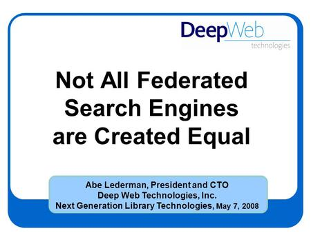 Not All Federated Search Engines are Created Equal Abe Lederman, President and CTO Deep Web Technologies, Inc. Next Generation Library Technologies, May.