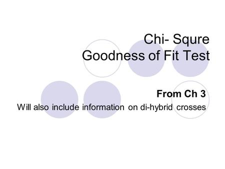 Chi- Squre Goodness of Fit Test From Ch 3 Will also include information on di-hybrid crosses.