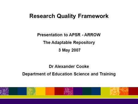 Research Quality Framework Presentation to APSR - ARROW The Adaptable Repository 3 May 2007 Dr Alexander Cooke Department of Education Science and Training.