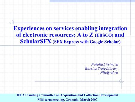 Experiences on services enabling integration of electronic resources: A to Z (EBSCO) and ScholarSFX (SFX Express with Google Scholar) Natalia Litvinova.