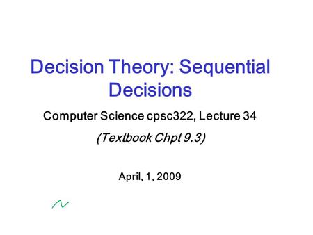 Decision Theory: Sequential Decisions Computer Science cpsc322, Lecture 34 (Textbook Chpt 9.3) April, 1, 2009.