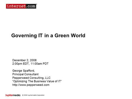 © 2008 Jupitermedia Corporation Governing IT in a Green World December 2, 2008 2:00pm EDT, 11:00am PDT George Spafford, Principal Consultant Pepperweed.