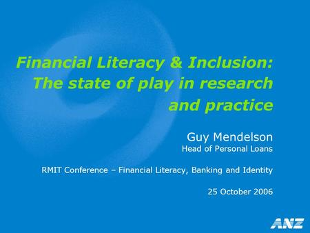 Financial Literacy & Inclusion: The state of play in research and practice Guy Mendelson Head of Personal Loans RMIT Conference – Financial Literacy, Banking.