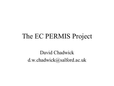 The EC PERMIS Project David Chadwick