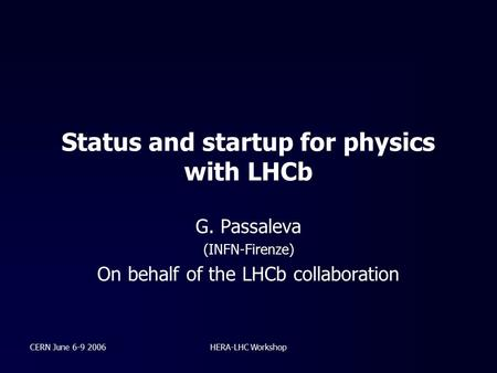 CERN June 6-9 2006HERA-LHC Workshop Status and startup for physics with LHCb G. Passaleva (INFN-Firenze) On behalf of the LHCb collaboration.