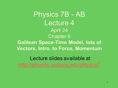 1 Physics 7B - AB Lecture 4 April 24 Chapter 6 Galilean Space-Time Model, lots of Vectors, Intro. to Force, Momentum Lecture slides available at
