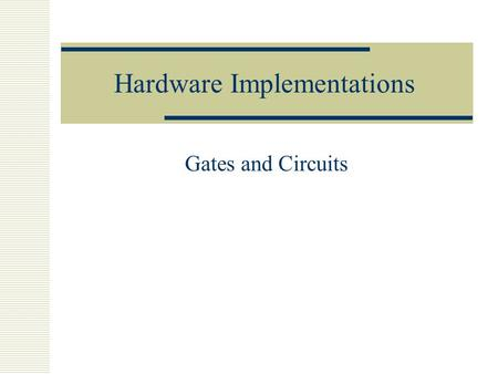 Hardware Implementations Gates and Circuits. Three Main Gates  AND  OR  NOT.