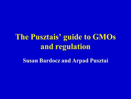 The Pusztais' guide to GMOs and regulation Susan Bardocz and Arpad Pusztai.
