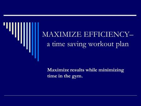 MAXIMIZE EFFICIENCY– a time saving workout plan Maximize results while minimizing time in the gym.