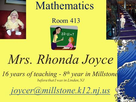 Mathematics Room 413 Mrs. Rhonda Joyce 16 years of teaching - 8 th year in Millstone, before that I was in Linden, NJ