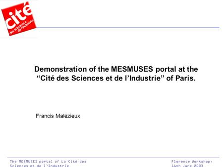 "Florence Workshop, 16th June 2003 The MESMUSES portal of La Cité des Sciences et de l'Industrie Demonstration of the MESMUSES portal at the ""Cité des Sciences."