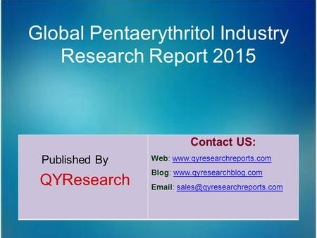 Global Pentaerythritol Industry Research Report 2015 Published By QYResearch Contact US: Web: www.qyresearchreports.comwww.qyresearchreports.com Blog: