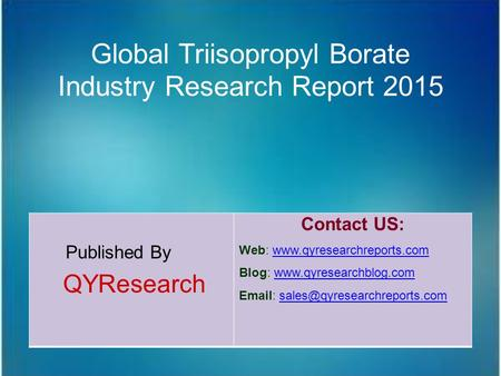 Global Triisopropyl Borate Industry Research Report 2015 Published By QYResearch Contact US: Web: www.qyresearchreports.comwww.qyresearchreports.com Blog: