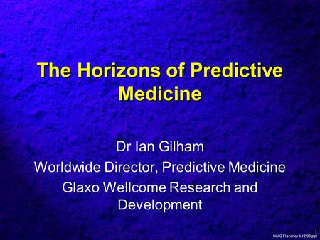 1 SIMG Florence 4.12.99.ppt The Horizons of Predictive Medicine Dr Ian Gilham Worldwide Director, Predictive Medicine Glaxo Wellcome Research and Development.