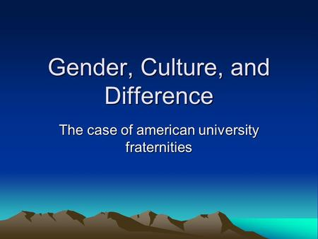 Gender, Culture, and Difference The case of american university fraternities.