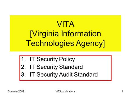Summer 2008VITA publications1 VITA [Virginia Information Technologies Agency] 1.IT Security Policy 2.IT Security Standard 3.IT Security Audit Standard.