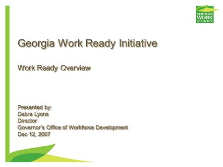 Georgia Work Ready Initiative Presented by: Debra Lyons Director Governor's Office of Workforce Development Dec 12, 2007 Presented by: Debra Lyons Director.