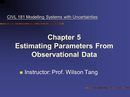 Chapter 5 Estimating Parameters From Observational Data Instructor: Prof. Wilson Tang CIVL 181 Modelling Systems with Uncertainties.