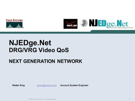 1 © 2006 Cisco Systems, Inc. All rights reserved. NJEDge.Net DRG/VRG <strong>Video</strong> QoS NEXT GENERATION NETWORK Walter King System