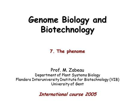 Genome Biology and Biotechnology 7. The phenome Prof. M. Zabeau Department of Plant Systems Biology Flanders Interuniversity Institute for Biotechnology.