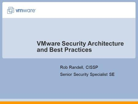 VMware Security Architecture and Best Practices Rob Randell, CISSP Senior Security Specialist SE.