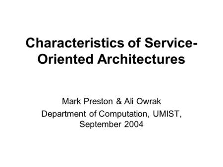 Characteristics of Service- Oriented Architectures Mark Preston & Ali Owrak Department of Computation, UMIST, September 2004.