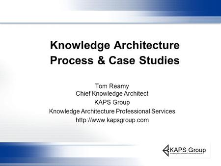 Knowledge Architecture Process & Case Studies Tom Reamy Chief Knowledge Architect KAPS Group Knowledge Architecture Professional Services