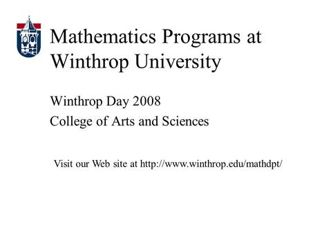 Mathematics Programs at Winthrop University Winthrop Day 2008 College of Arts and Sciences Visit our Web site at
