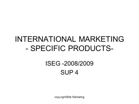 Copyright Blitz Marketing INTERNATIONAL MARKETING - SPECIFIC PRODUCTS- ISEG -2008/2009 SUP 4.