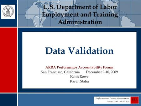 Employment and Training Administration DEPARTMENT OF LABOR ETA Data Validation ARRA Performance Accountability Forum San Francisco, California December.