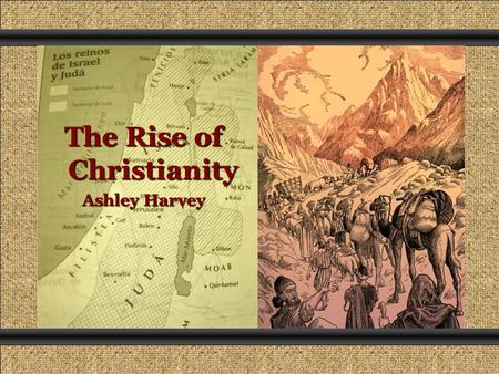 The Rise of Christianity Ashley Harvey. The First Christians During the 900s B.C., Israel was divided into two kingdoms: Israel and Judah. The Kingdom.