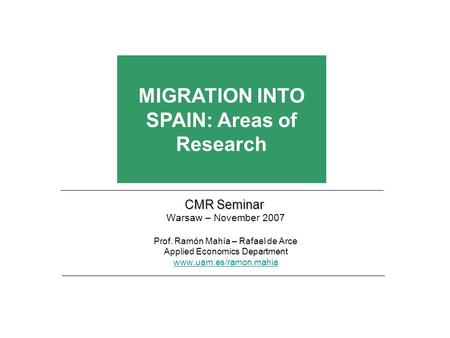 CMR Seminar Warsaw – November 2007 Prof. Ramón Mahía – Rafael de Arce Applied Economics Department www.uam.es/ramon.mahia MIGRATION INTO SPAIN: Areas of.