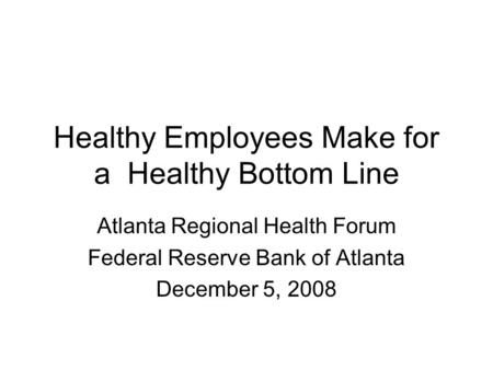 Healthy Employees Make for a Healthy Bottom Line Atlanta Regional Health Forum Federal Reserve Bank of Atlanta December 5, 2008.
