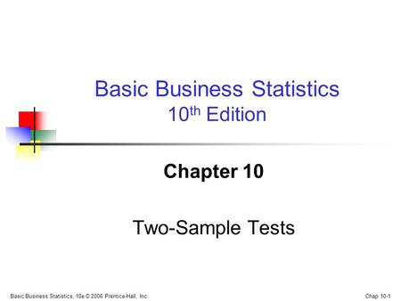 Basic Business Statistics, 10e © 2006 Prentice-Hall, Inc. Chap 10-1 Chapter 10 Two-Sample Tests Basic Business Statistics 10 th Edition.
