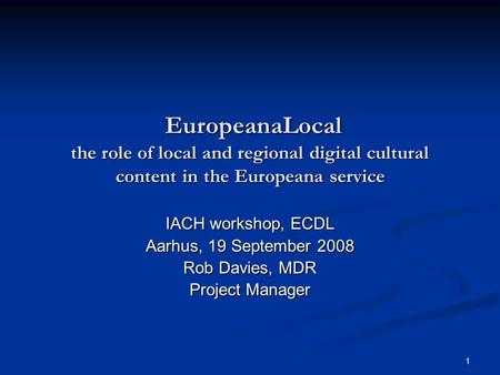 1 EuropeanaLocal the role of local and regional digital cultural content in the Europeana service EuropeanaLocal the role of local and regional digital.